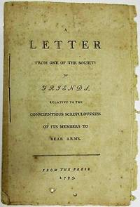 A LETTER FROM ONE OF THE SOCIETY OF FRIENDS, RELATIVE TO THE CONSCIENTIOUS SCRUPULOUSNESS OF ITS MEMBERS TO BEAR ARMS