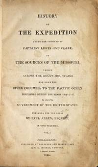 History of the expedition under the command of Captains Lewis and Clark, to the sources of the Missouri, thence across the Rocky Mountains and down the river Columbia to the Pacific Ocean, performed during the years 1804-5-6 ... Prepared for the Press by Paul Allen, Esquire