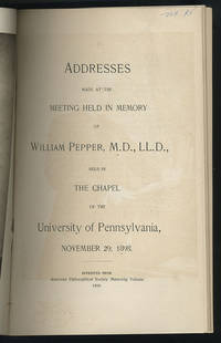 Addresses made at the meeting held in memory of William Pepper, M. D., LL. D., held in the chapel of the University of Pennsylvania, November 29, 1898.