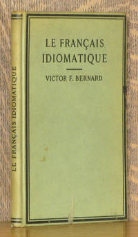 LE FRANCAIS IDIOMATIQUE - FRENCH IDIOMS AND PROVERBS, WITH FRENCH AND ENGLISH EXERCISES, ALPHABETICALLY ARRANGED AND ESPECIALLY FOR SCHOOLS