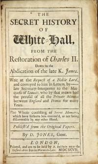 The secret history of Whitehall. From the restoration of Charles II. Down to the abdication of the late K. James. Writ at the request of a noble Lord, and conveyed to him in letters, by ________ late Secretary-Interpreter to the Marquess of Louvois, who by that means had the perusal of all the private minutes between England and France for many years. The whole consisting of secret memoirs, which have hitherto lain conceal'd, as not being discoverable by any other hand. Published from the original papers