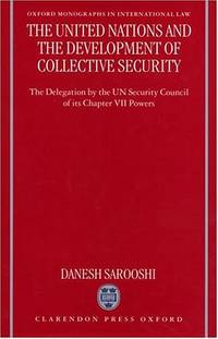 The United Nations and the Development of Collective Security: The Delegation by the UN Security Council of Its Chapter VII Powers (Oxford Monographs in International Law) by Dan Sarooshi
