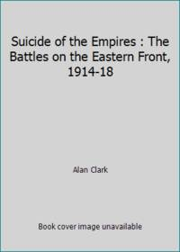 Suicide of the Empires : The Battles on the Eastern Front  1914 18