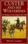 image of Custer And His Wolverines: The Michigan Cavalry Brigade, 1861-1865
