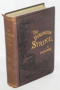 The Burlington strike: its motives and methods, including the causes of the strike, remote and direct, and the relations to it, of the organizations of Locomotive Engineers, Locomotive Firemen, Switchman's M.A.A., and action taken by Order Brotherhood R.R. Brakemen, Order Railway Conductors, and Knights of Labor. The great dynamite conspiracy; ending with a sketch by C.H. Frisbie; forty-seven years on a locomotive