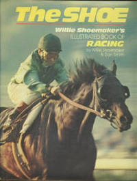 The Shoe: Willie Shoemaker's Illustrated Book of Racing