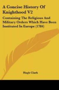 A Concise History Of Knighthood V2: Containing The Religious And Military Orders Which Have Been...