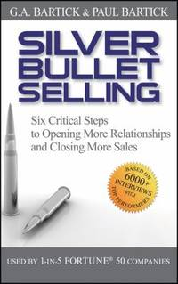 Silver Bullet Selling : Six Critical Steps to Opening More Relationships and Closing More Sales