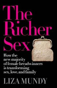 The Richer Sex : How the New Majority of Female Breadwinners Is Transforming Sex, Love and Family