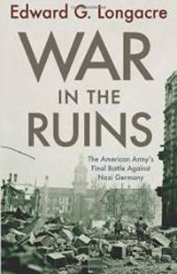 War in the Ruins: The American Army's Final Battle Against Nazi Germany by Edward G. Longacre - 2011-09-04