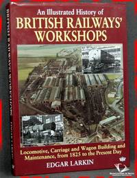 An Illustrated History of British Railways' Workshops: Locomotive, Carriage and Wagon Building and Maintenance, from 1825 to the Present Day by Edgar Larkin - Hardcover - 2007 - from BookLovers of Bath (SKU: 173737)