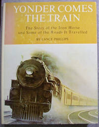 Yonder Comes the Train: The Story of the Iron Horse and Some of the Roads it Travelled