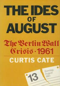 The Ides of August: The Berlin Wall Crisis, 1961. by Curtis Cate - First Ed; First Printing indicated.  - 1978. - from Black Cat Hill Books and Biblio.com