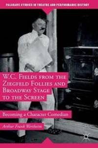 W.C. Fields from the Ziegfeld Follies and Broadway Stage to the Screen: Becoming a Character...