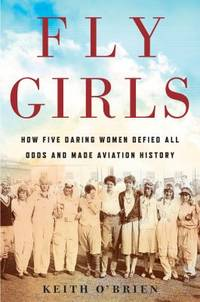 Fly Girls : How Five Daring Women Defied All Odds and Made Aviation History