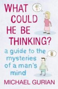 image of What Could He be Thinking?: A Guide to the Mysteries of a Man's Mind