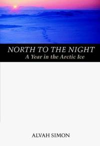 North to the Night : A Year in the Arctic Ice
