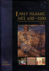 Early Islamic Art, 650?1100: Constructing the Study of Islamic Art, Volume I (Variorum Collected...