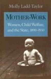 Mother Work : Women  Child Welfare  and the State  1890 1930