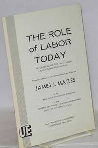 The role of labor today, reflections on the past throw light on the road ahead. Farewell address of UE General-Secretary-Treasurer James J. Matles to the 40th Annual International Convention of the United Electrical, Radio and Machine Workers of America (UE). San Francisco, California, September 10th, 1975