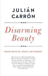 Disarming Beauty: Essays on Faith, Truth, and Freedom (Catholic Ideas for a Secular World)