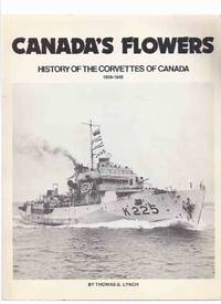 Canada's Flowers:  History of the Corvettes of Canada - 1939 to 1945 ( RCN / R C N / Royal...
