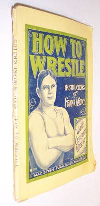 HOW TO WRESTLE: INSTRUCTIONS BASED ON THE WORK OF FRANK A. GOTCH, WORLD'S CHAMPION WRESTLER