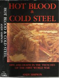 Hot Blood & Cold Steel, Life And Death In The Trenches Of The First World  War