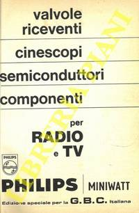 Valvole riceventi, cinescopi, semiconduttori, componenti per Radio e TV. Edizione speciale per GBC italiana. by Philips Miniwatt - - from Libreria Piani già' Naturalistica snc and Biblio.com