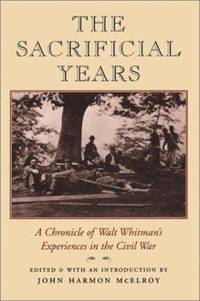 The Sacrificial Years : A Chronicle of Walt Whitman's Experiences in the Civil War
