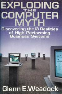 Exploding the Computer Myth: Discovering the 13 Realities of High Performance Business Systems