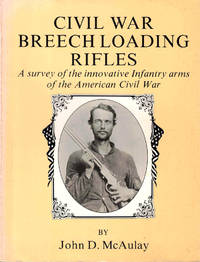 Civil War Breech Loading Rifles: A Survey of the Innovative Infantry Arms of the American Civil War
