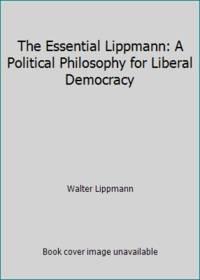 The Essential Lippmann: A Political Philosophy for Liberal Democracy by Walter Lippmann - 1965