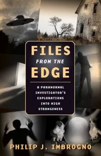 Files from the Edge : A Paranormal Investigator's Explorations into High Strangeness