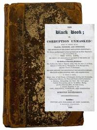 The Black Book; or, Corruption Unmasked: Being an Account of All Places, Pensions, and Sinecures, the Revenues of the Clergy and Landed Aristocracy; the Salaries and Emoluments in Courts of Justice and the Police Department; the Expenditure of the Civil List; the Amount and Application of the Droits of the Crown and Admiralty; the Robbery of Charitable Foundations; the Profits of the Bank of England, arising from the Issue of its Notes, Balances of Public Money, Management of the Borough Debt, and other Sources of Emolument; the Debt, Revenue, and Influence of the East-India Company; the State of the Finances, Debt, and Sinking-Fund. to which is Added, Correct Lists of both Houses of Parliament; showing their Relationship, Parliamentary Influence, the Places and Pensions held by themselves or Relations, distinguishing also those who voted against Catholic Emancipation, and for the Seditious Meeting and Press-Restriction Bills; the whole forming a complete Exposition of the Cost, Influence, Patronage, and Corr