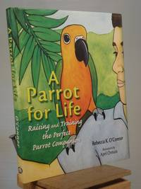 A Parrot for Life: Raising and Training the Perfect Parrot Companion by Rebecca K. O'Connor - 1st Edition 2nd Printing - 2007 - from Henniker Book Farm and Biblio.co.uk