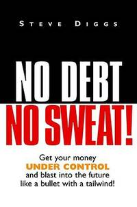 No Debt No Sweat ! (Get Your Money Under Control and Blast into the Future Like a Bullet with a...