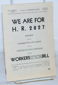 image of We are for H.R. 2827: Report of the Committee on Labor to the United States Congress on the Workers Unemployment, Old Ages, and Social Insurance Bill. Introduction by Herbert Benjamin