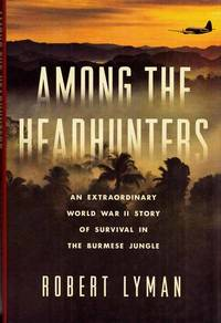 Among the Headhunters. An Extraordinary World War II Story of Survival in the Burmese Jungle by  Robert Lyman - 1st Edition - 2016 - from Adelaide Booksellers and Biblio.co.uk