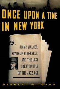 Once upon a Time in New York : Jimmy Walker  Franklin Roosevelt  and the Last Great Battle of the Jazz Age
