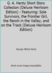 G. A. Henty Short Story Collecton (Deluxe Heirloom Edition) : Featuring: Sole Survivors, the...