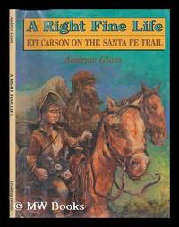 image of A Right Fine Life : Kit Carson on the Santa Fe Trail / Andrew Glass