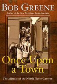 Once Upon a Town: The Miracle of the North Platte Canteen by Bob Greene - Hardcover - 2002-04-07 - from Books Express and Biblio.com