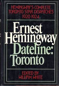 Dateline: Toronto:  Hemingway's Complete Toronto Star Dispatches  1920 1924