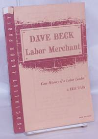 image of Dave Beck, labor merchant: The case history of a labor leader