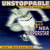 Unstoppable : The Story of George Mikan, the First NBA Superstar