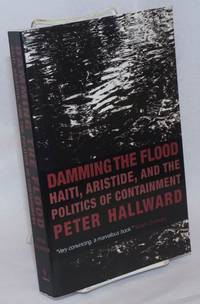 image of Damming the flood; Haiti, Aristide, and the politics of containment