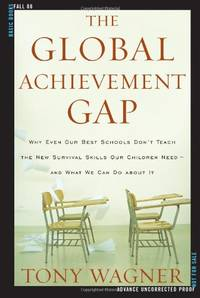 The Global Achievement Gap: Why Even Our Best Schools Don't Teach the New Survival Skills Our...