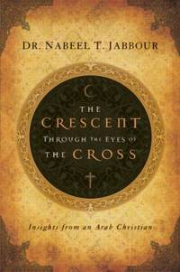 image of The Crescent Through the Eyes of the Cross : Insights from an Arab Christian