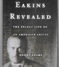Eakins Revealed ( The Secret Life Of An American Artist )